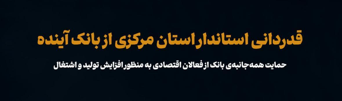 قدردانی استاندار استان مرکزی از بانک آینده